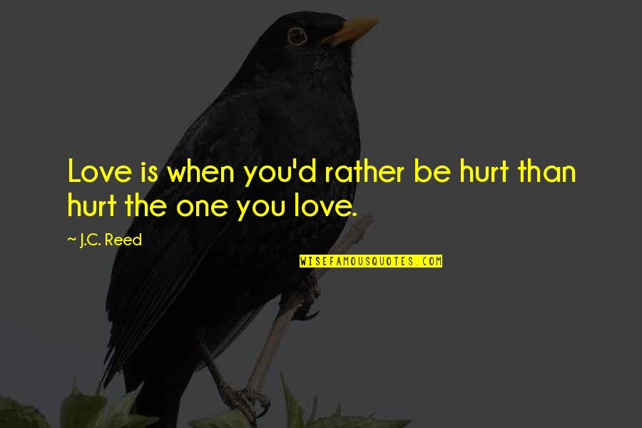 Love Is When You Quotes By J.C. Reed: Love is when you'd rather be hurt than