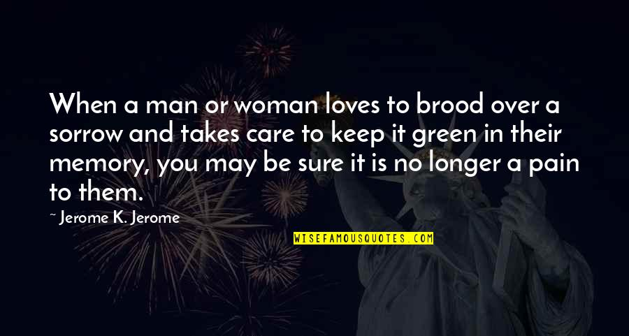 Love Is When You Quotes By Jerome K. Jerome: When a man or woman loves to brood