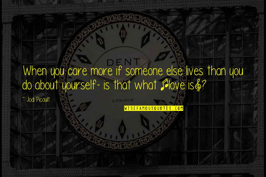 Love Is When You Quotes By Jodi Picoult: When you care more if someone else lives