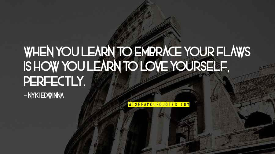 Love Is When You Quotes By Nyki Edwinna: When you learn to embrace your flaws is