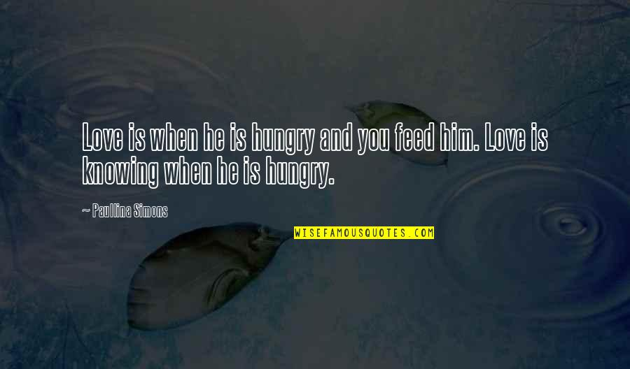 Love Is When You Quotes By Paullina Simons: Love is when he is hungry and you