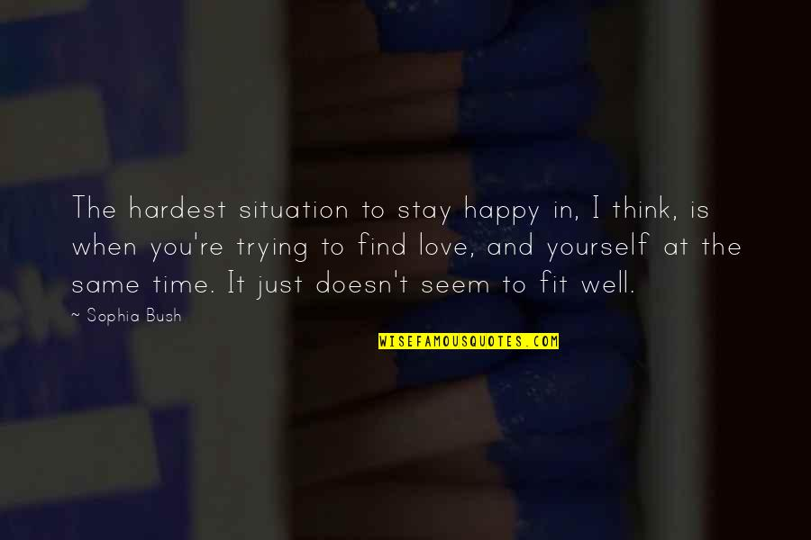 Love Is When You Quotes By Sophia Bush: The hardest situation to stay happy in, I