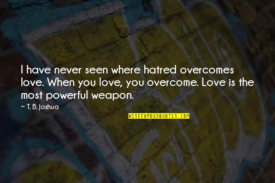 Love Is When You Quotes By T. B. Joshua: I have never seen where hatred overcomes love.