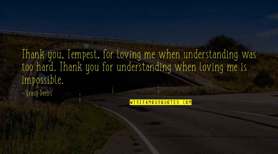Love Is When You Quotes By Tracy Deebs: Thank you, Tempest, for loving me when understanding