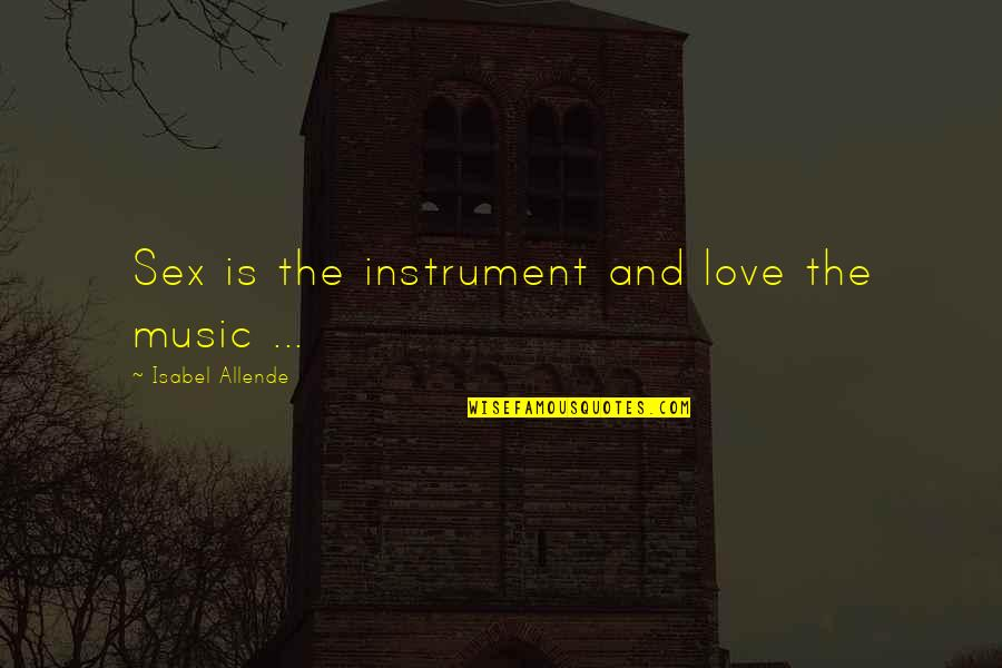 Love Isabel Allende Quotes By Isabel Allende: Sex is the instrument and love the music