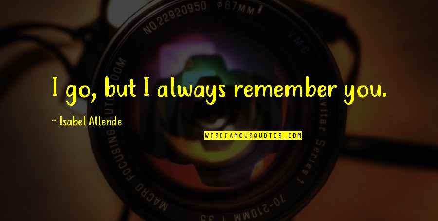 Love Isabel Allende Quotes By Isabel Allende: I go, but I always remember you.