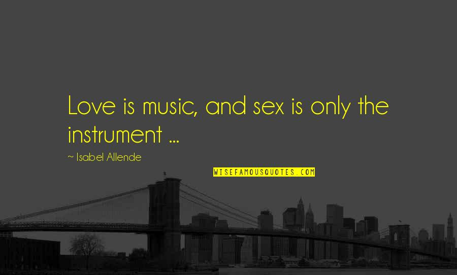 Love Isabel Allende Quotes By Isabel Allende: Love is music, and sex is only the