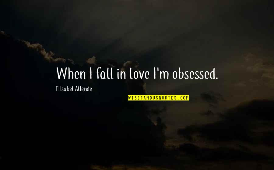Love Isabel Allende Quotes By Isabel Allende: When I fall in love I'm obsessed.