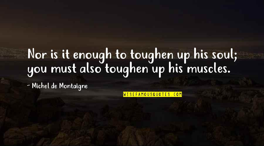 Love Jones The Movie Quotes By Michel De Montaigne: Nor is it enough to toughen up his