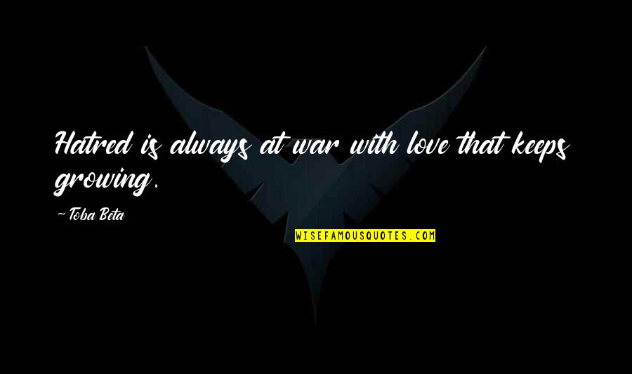 Love Keeps Growing Quotes By Toba Beta: Hatred is always at war with love that