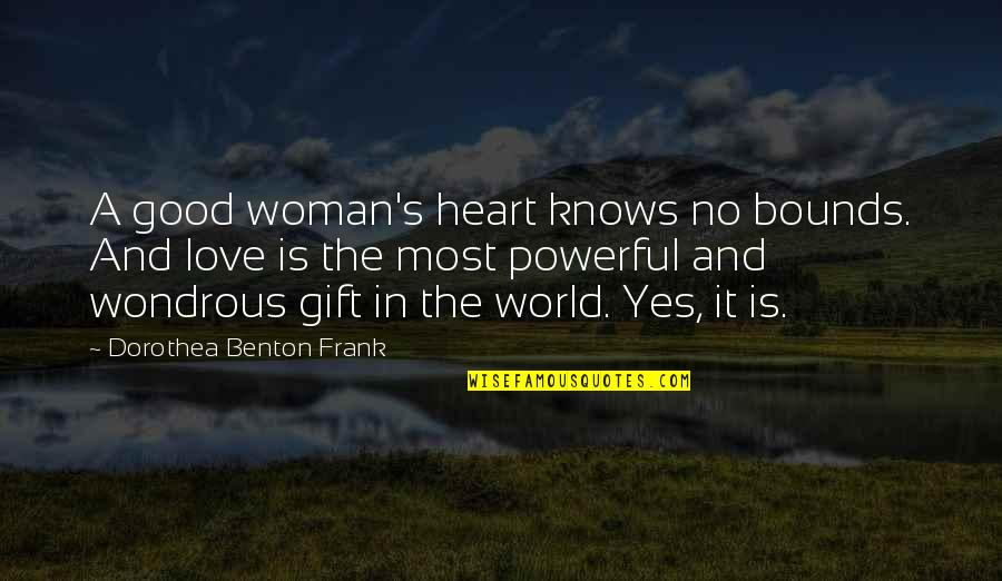 Love Knows No Bounds Quotes By Dorothea Benton Frank: A good woman's heart knows no bounds. And