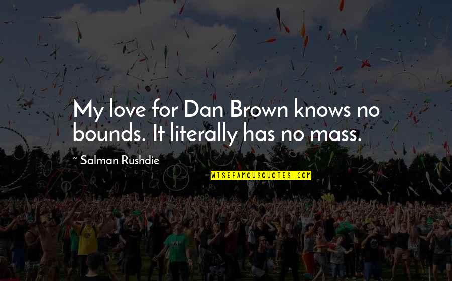 Love Knows No Bounds Quotes By Salman Rushdie: My love for Dan Brown knows no bounds.