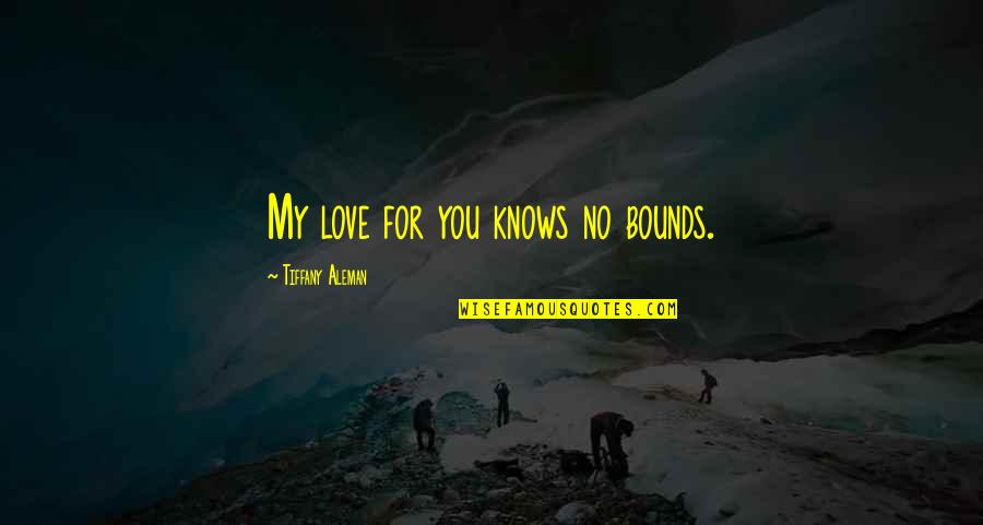 Love Knows No Bounds Quotes By Tiffany Aleman: My love for you knows no bounds.