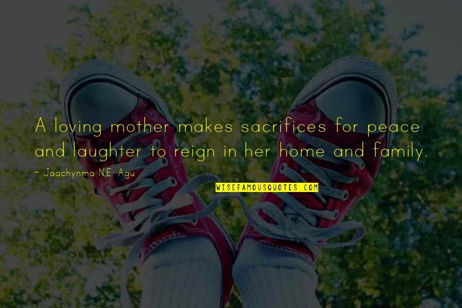 Love Laughter Family Quotes By Jaachynma N.E. Agu: A loving mother makes sacrifices for peace and