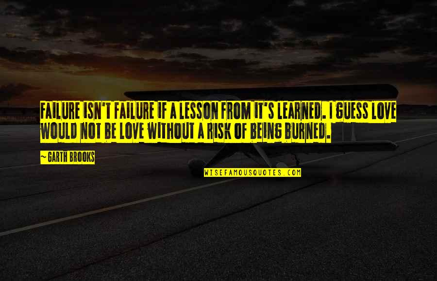 Love Lesson Learned Quotes By Garth Brooks: Failure isn't failure if a lesson from it's