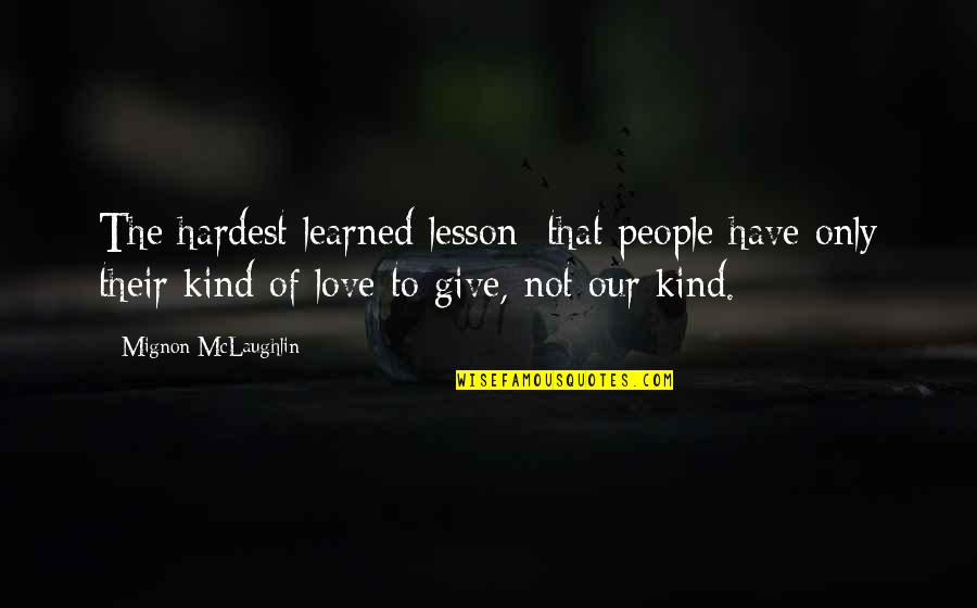 Love Lesson Learned Quotes By Mignon McLaughlin: The hardest learned lesson: that people have only