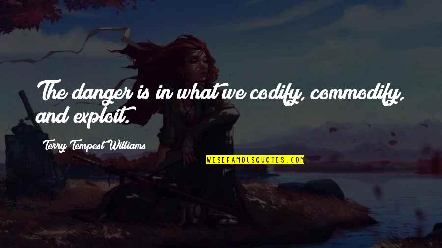 Love Lesson Learned Quotes By Terry Tempest Williams: The danger is in what we codify, commodify,