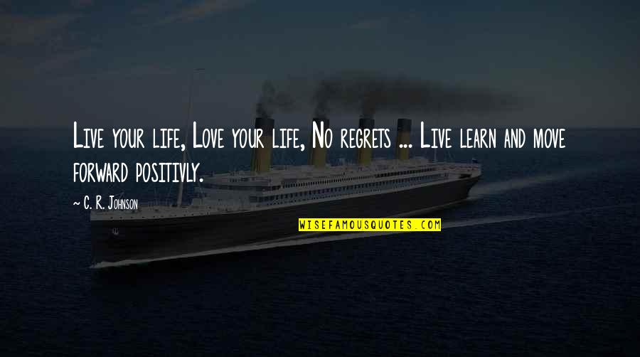 Love Life And Moving On Quotes By C. R. Johnson: Live your life, Love your life, No regrets