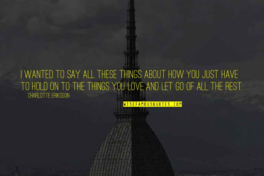Love Life And Moving On Quotes By Charlotte Eriksson: I wanted to say all these things about