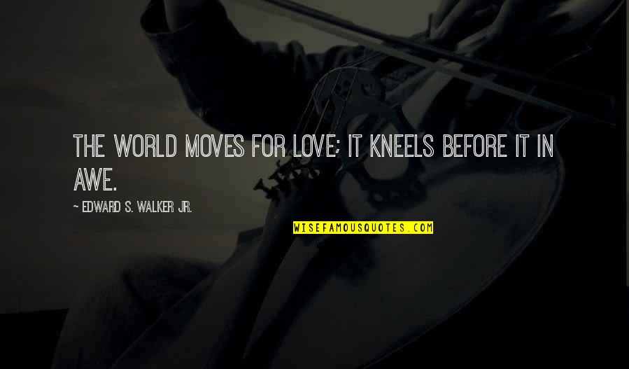Love Life And Moving On Quotes By Edward S. Walker Jr.: The world moves for love; it kneels before