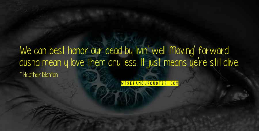 Love Life And Moving On Quotes By Heather Blanton: We can best honor our dead by livin'
