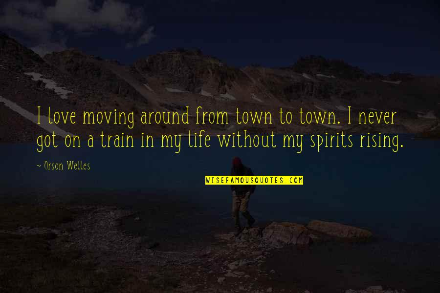 Love Life And Moving On Quotes By Orson Welles: I love moving around from town to town.