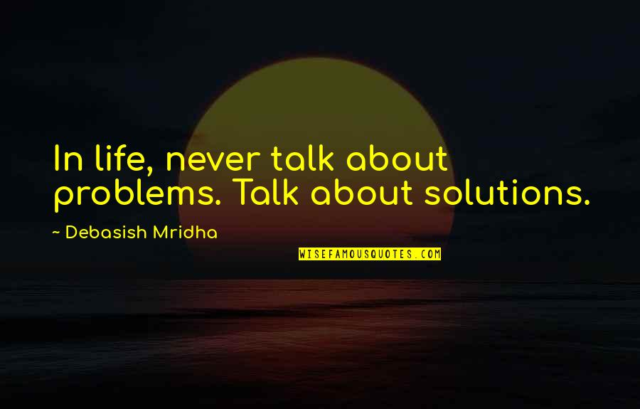 Love Life Problems Quotes By Debasish Mridha: In life, never talk about problems. Talk about
