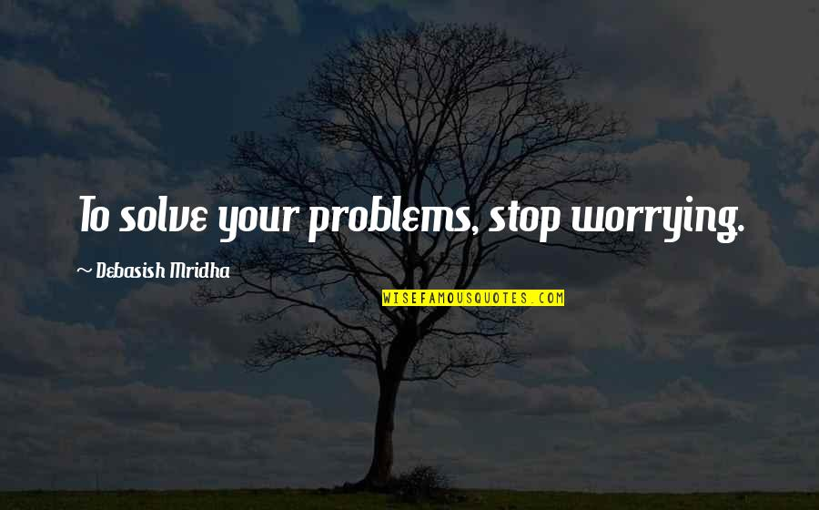 Love Life Problems Quotes By Debasish Mridha: To solve your problems, stop worrying.