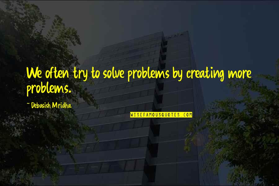 Love Life Problems Quotes By Debasish Mridha: We often try to solve problems by creating