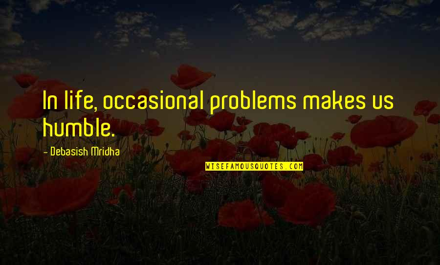 Love Life Problems Quotes By Debasish Mridha: In life, occasional problems makes us humble.