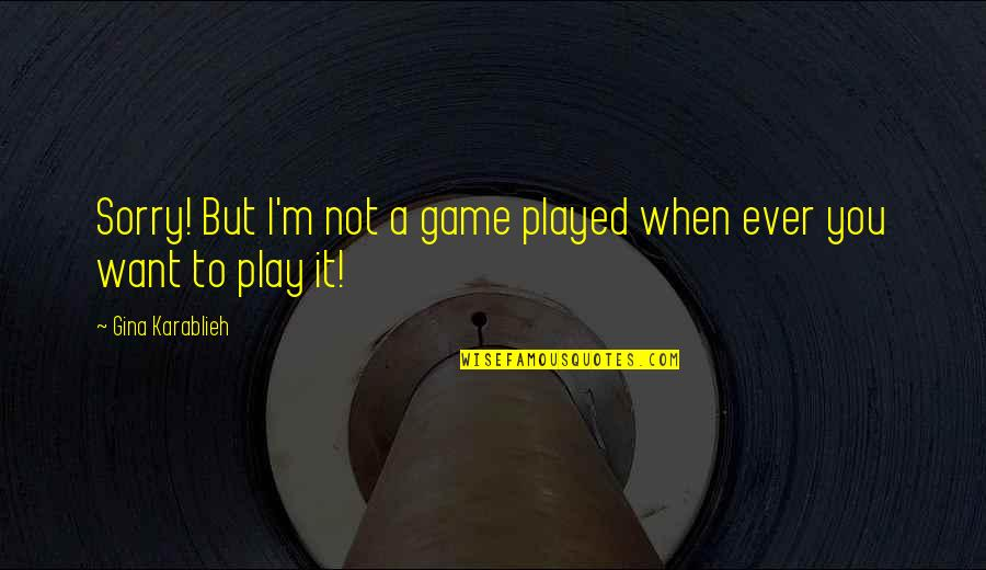Love Life Problems Quotes By Gina Karablieh: Sorry! But I'm not a game played when