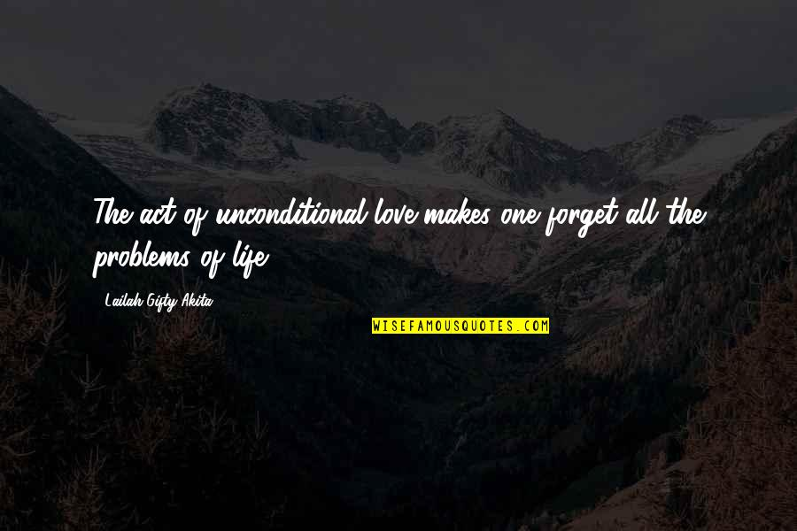 Love Life Problems Quotes By Lailah Gifty Akita: The act of unconditional love makes one forget
