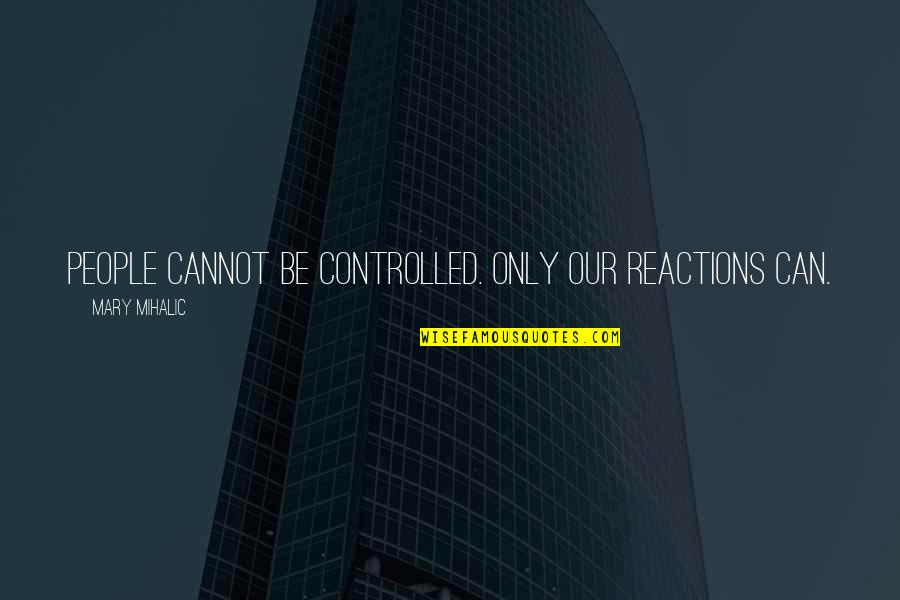 Love Life Problems Quotes By Mary Mihalic: People cannot be controlled. Only our reactions can.