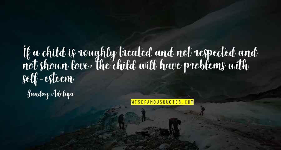 Love Life Problems Quotes By Sunday Adelaja: If a child is roughly treated and not