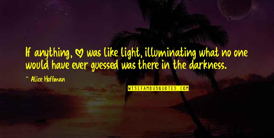 Love Light Quotes By Alice Hoffman: If anything, love was like light, illuminating what
