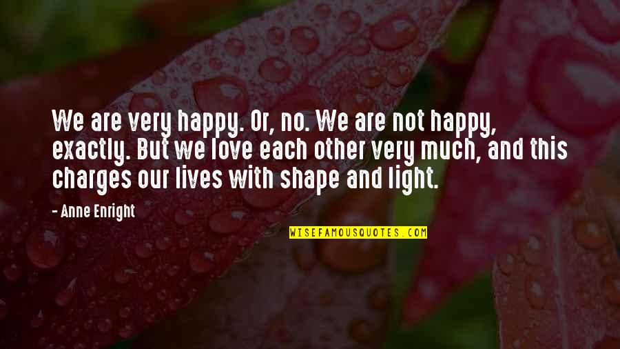 Love Light Quotes By Anne Enright: We are very happy. Or, no. We are