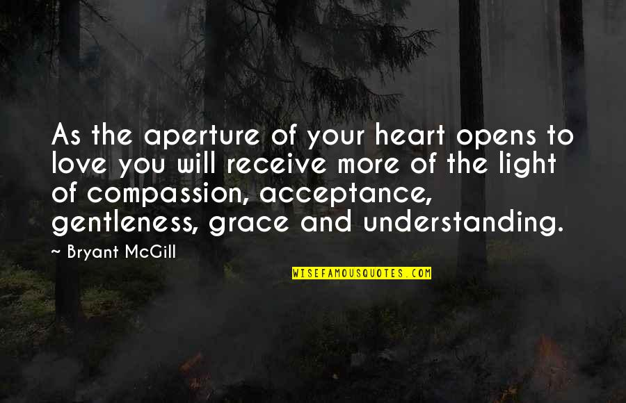 Love Light Quotes By Bryant McGill: As the aperture of your heart opens to