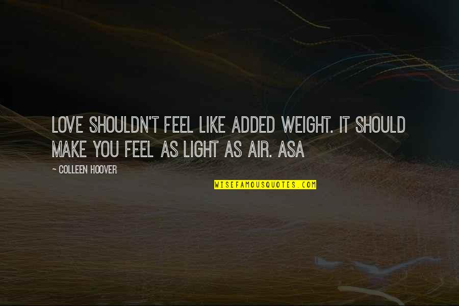 Love Light Quotes By Colleen Hoover: Love shouldn't feel like added weight. It should
