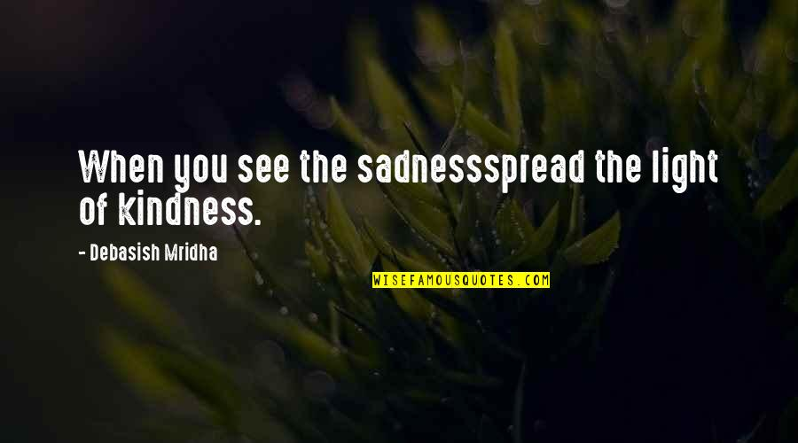 Love Light Quotes By Debasish Mridha: When you see the sadnessspread the light of