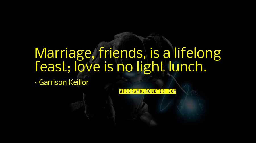Love Light Quotes By Garrison Keillor: Marriage, friends, is a lifelong feast; love is