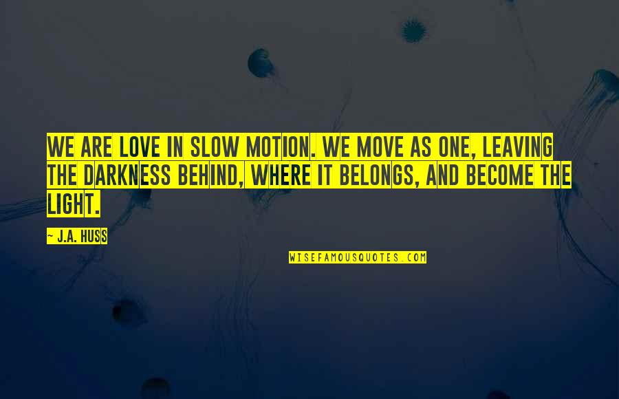 Love Light Quotes By J.A. Huss: We are love in slow motion. We move