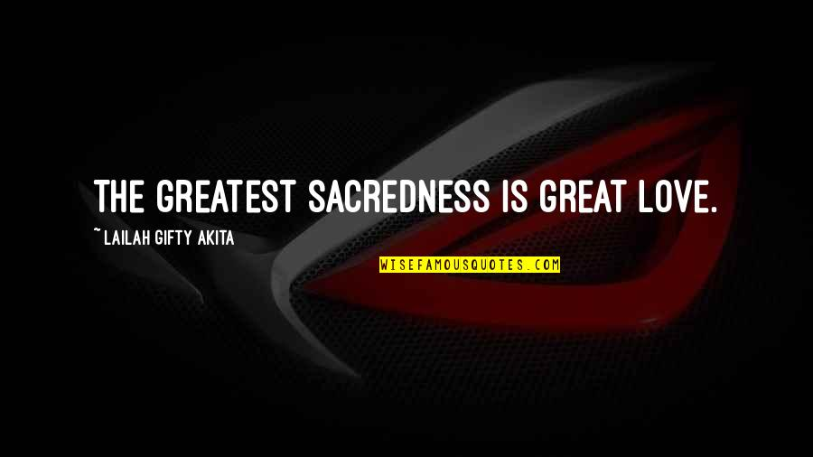 Love Light Quotes By Lailah Gifty Akita: The greatest sacredness is great love.