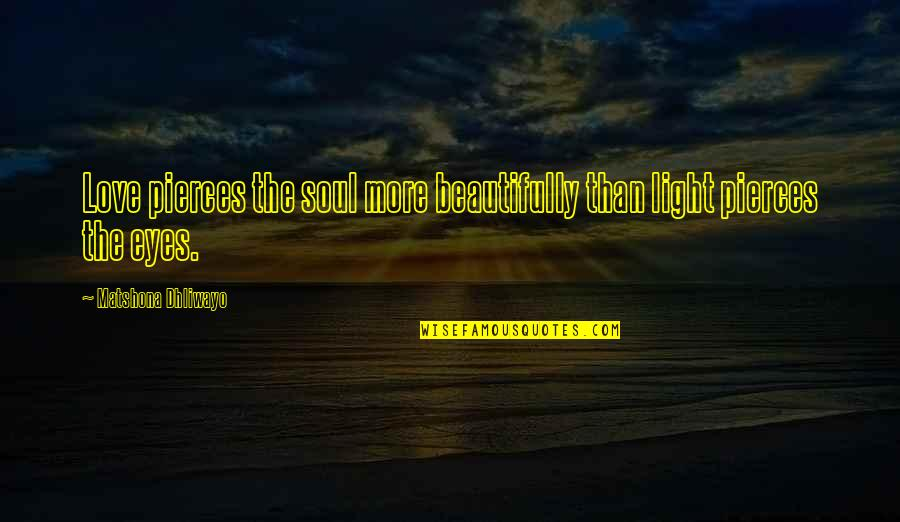 Love Light Quotes By Matshona Dhliwayo: Love pierces the soul more beautifully than light