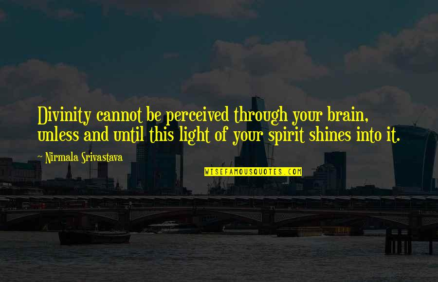 Love Light Quotes By Nirmala Srivastava: Divinity cannot be perceived through your brain, unless