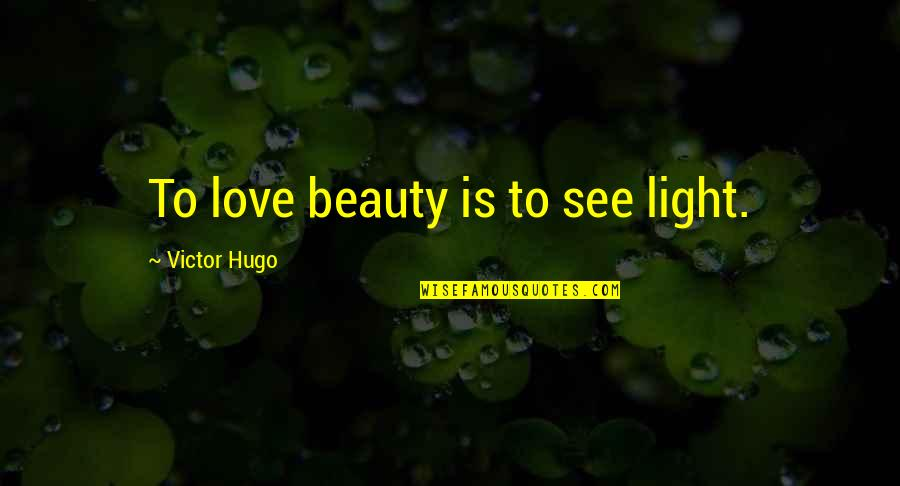 Love Light Quotes By Victor Hugo: To love beauty is to see light.