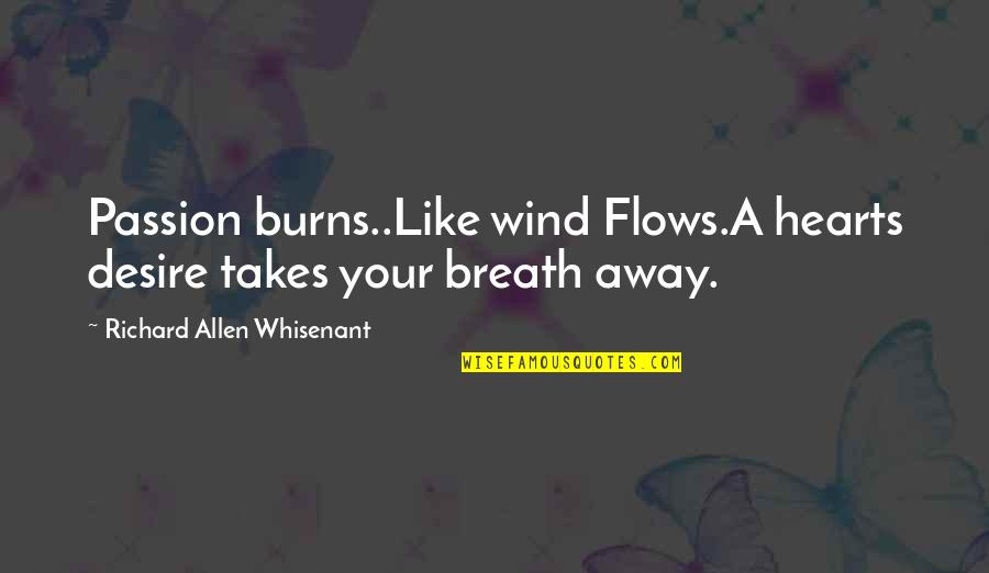 Love Like A Wind Quotes By Richard Allen Whisenant: Passion burns..Like wind Flows.A hearts desire takes your