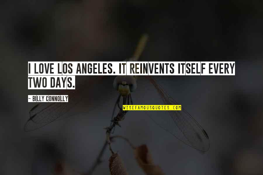 Love Los Angeles Quotes By Billy Connolly: I love Los Angeles. It reinvents itself every