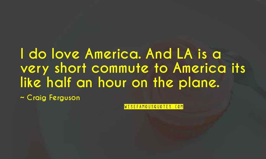 Love Los Angeles Quotes By Craig Ferguson: I do love America. And LA is a