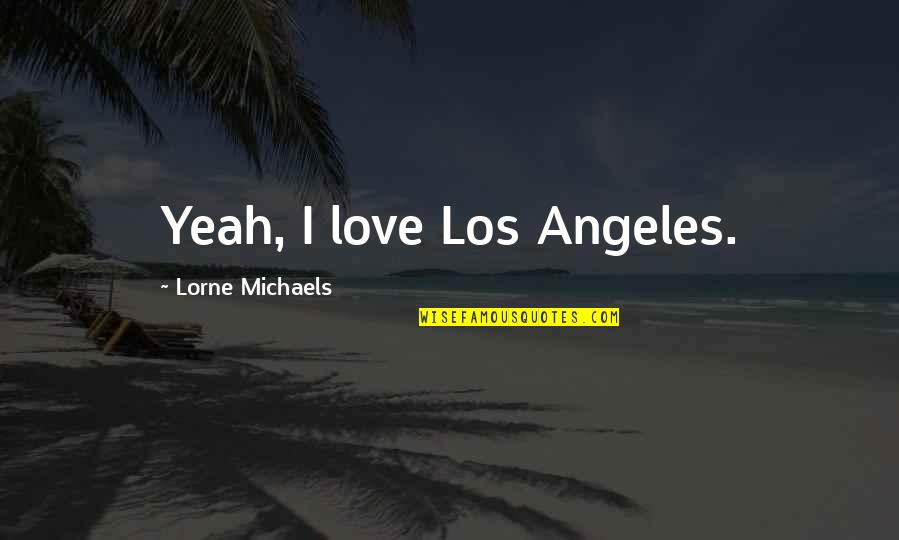 Love Los Angeles Quotes By Lorne Michaels: Yeah, I love Los Angeles.