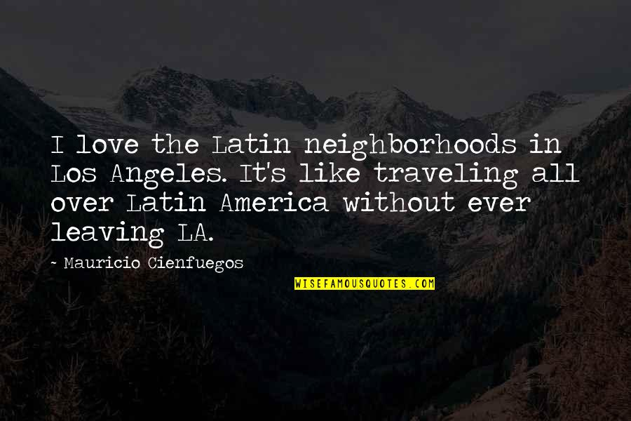 Love Los Angeles Quotes By Mauricio Cienfuegos: I love the Latin neighborhoods in Los Angeles.